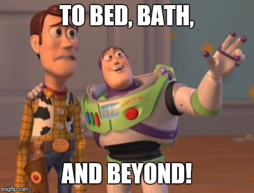 It's spring cleaning time! | TO BED, BATH, AND BEYOND! | image tagged in memes,x x everywhere,bed bath  beyond,spring cleaning | made w/ Imgflip meme maker