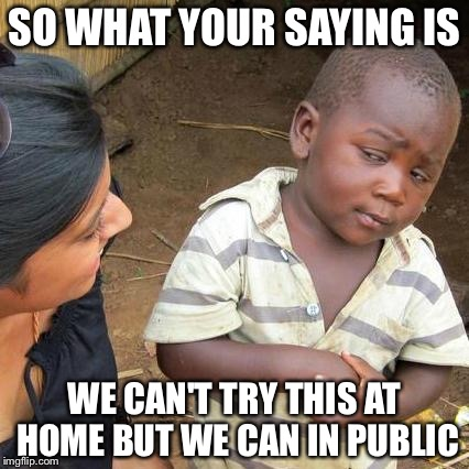 Third World Skeptical Kid Meme | SO WHAT YOUR SAYING IS WE CAN'T TRY THIS AT HOME BUT WE CAN IN PUBLIC | image tagged in memes,third world skeptical kid | made w/ Imgflip meme maker