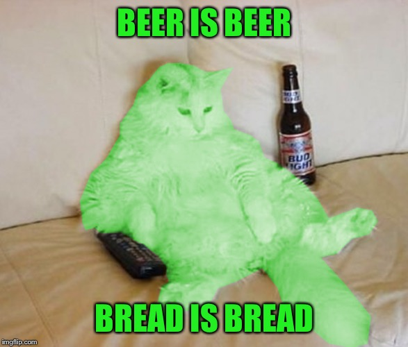 RayCat Chillin' | BEER IS BEER BREAD IS BREAD | image tagged in raycat chillin' | made w/ Imgflip meme maker