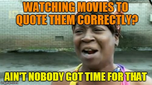 Aint Nobody Got Time For That Meme | WATCHING MOVIES TO QUOTE THEM CORRECTLY? AIN'T NOBODY GOT TIME FOR THAT | image tagged in memes,aint nobody got time for that | made w/ Imgflip meme maker
