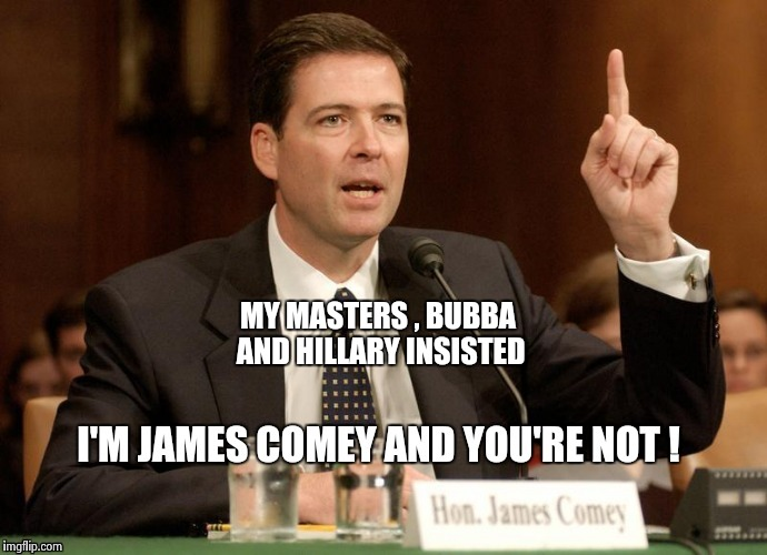 MY MASTERS , BUBBA AND HILLARY INSISTED | image tagged in phoney comey | made w/ Imgflip meme maker