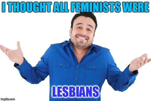 I THOUGHT ALL FEMINISTS WERE LESBIANS | made w/ Imgflip meme maker