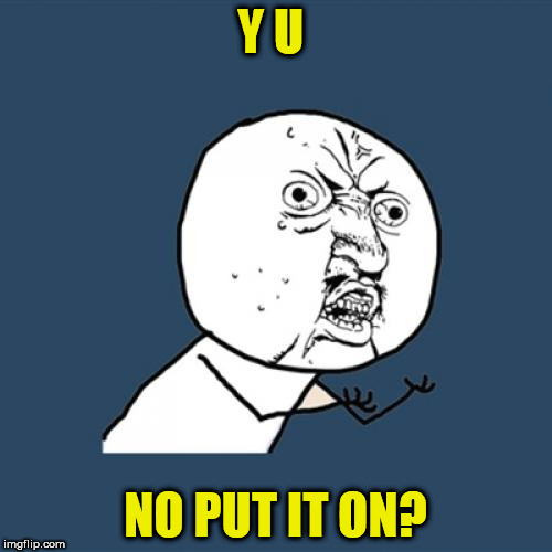 Y U No Meme | Y U NO PUT IT ON? | image tagged in memes,y u no | made w/ Imgflip meme maker