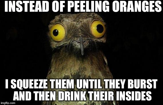 Weird Stuff I Do Potoo Meme | INSTEAD OF PEELING ORANGES I SQUEEZE THEM UNTIL THEY BURST AND THEN DRINK THEIR INSIDES | image tagged in memes,weird stuff i do potoo | made w/ Imgflip meme maker