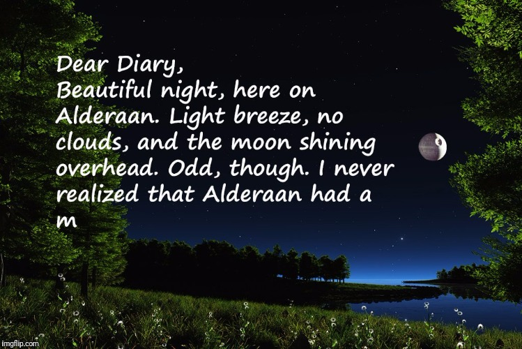 That's no moon...  | image tagged in death star,alderaan,dear diary | made w/ Imgflip meme maker