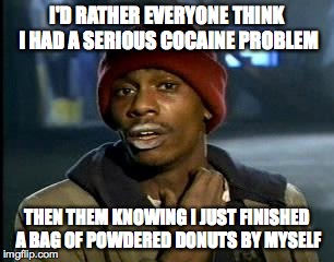 Yall Got Any More Of Them Powdered Doughnuts?  |  I'D RATHER EVERYONE THINK I HAD A SERIOUS COCAINE PROBLEM; THEN THEM KNOWING I JUST FINISHED A BAG OF POWDERED DONUTS BY MYSELF | image tagged in memes,yall got any more of | made w/ Imgflip meme maker