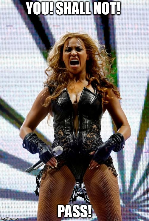Beyonce Superbowl Yell | YOU! SHALL NOT! PASS! | image tagged in memes,beyonce superbowl yell | made w/ Imgflip meme maker