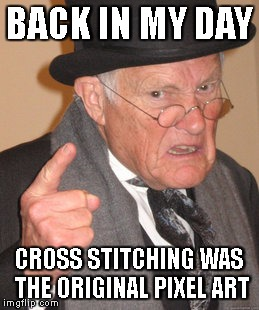 Back In My Day Meme | BACK IN MY DAY CROSS STITCHING WAS THE ORIGINAL PIXEL ART | image tagged in memes,back in my day | made w/ Imgflip meme maker