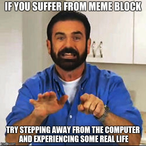 Billy Mays | IF YOU SUFFER FROM MEME BLOCK TRY STEPPING AWAY FROM THE COMPUTER AND EXPERIENCING SOME REAL LIFE | image tagged in billy mays | made w/ Imgflip meme maker