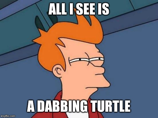 Futurama Fry Meme | ALL I SEE IS A DABBING TURTLE | image tagged in memes,futurama fry | made w/ Imgflip meme maker