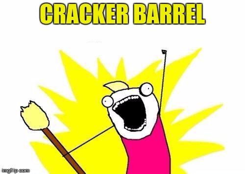 X All The Y Meme | CRACKER BARREL | image tagged in memes,x all the y | made w/ Imgflip meme maker