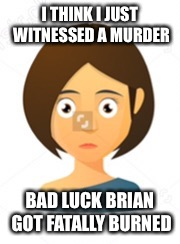 O_O | I THINK I JUST WITNESSED A MURDER BAD LUCK BRIAN GOT FATALLY BURNED | image tagged in o_o | made w/ Imgflip meme maker