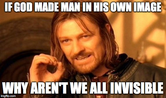 One Does Not Simply Meme | IF GOD MADE MAN IN HIS OWN IMAGE WHY AREN'T WE ALL INVISIBLE | image tagged in memes,one does not simply | made w/ Imgflip meme maker
