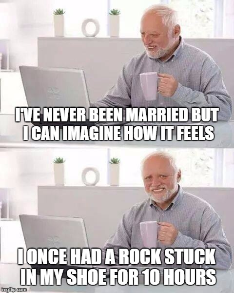 Hide the Pain Harold Meme | I'VE NEVER BEEN MARRIED BUT I CAN IMAGINE HOW IT FEELS I ONCE HAD A ROCK STUCK IN MY SHOE FOR 10 HOURS | image tagged in memes,hide the pain harold | made w/ Imgflip meme maker