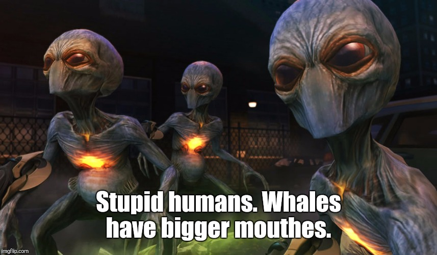 Aliens | Stupid humans. Whales have bigger mouthes. | image tagged in aliens | made w/ Imgflip meme maker
