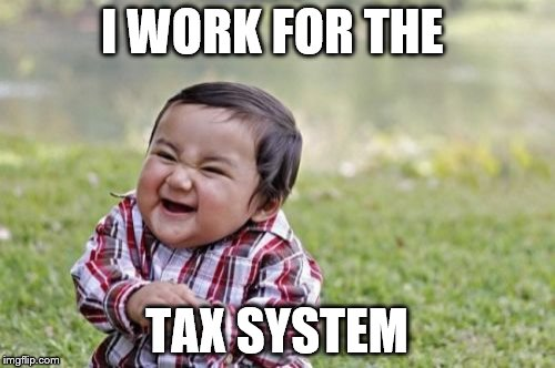 Evil Toddler Meme | I WORK FOR THE TAX SYSTEM | image tagged in memes,evil toddler | made w/ Imgflip meme maker
