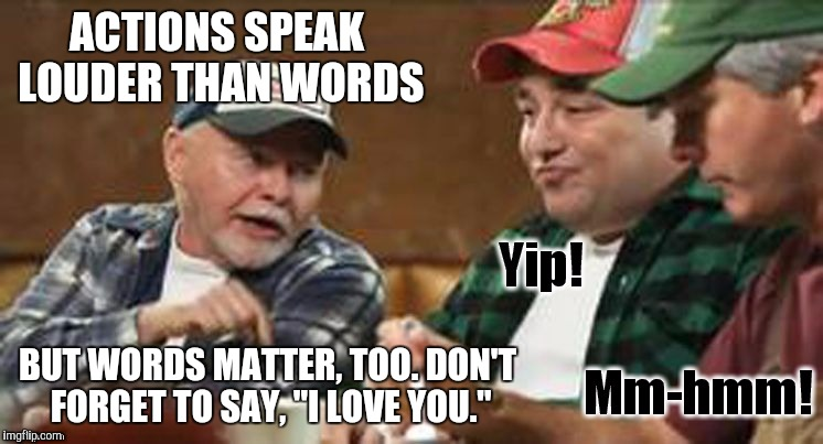 "redneck wisdom | ACTIONS SPEAK LOUDER THAN WORDS BUT WORDS MATTER, TOO. DON'T FORGET TO SAY, ""I LOVE YOU."" 