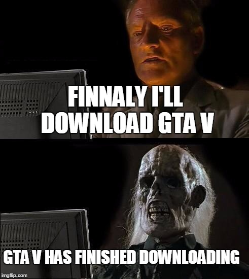 Ill Just Wait Here Meme | FINNALY I'LL DOWNLOAD GTA V GTA V HAS FINISHED DOWNLOADING | image tagged in memes,ill just wait here | made w/ Imgflip meme maker
