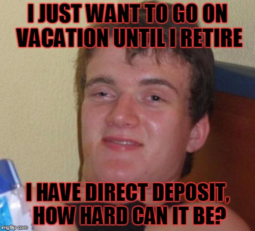 10 Guy Meme | I JUST WANT TO GO ON VACATION UNTIL I RETIRE I HAVE DIRECT DEPOSIT, HOW HARD CAN IT BE? | image tagged in memes,10 guy | made w/ Imgflip meme maker