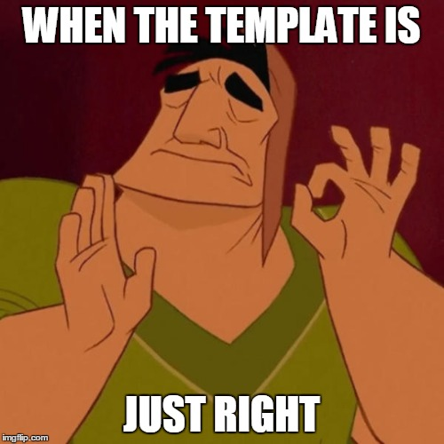 WHEN THE TEMPLATE IS JUST RIGHT | made w/ Imgflip meme maker