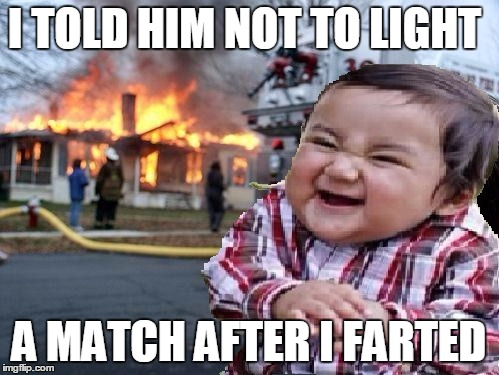 ill find you | I TOLD HIM NOT TO LIGHT A MATCH AFTER I FARTED | image tagged in ill find you | made w/ Imgflip meme maker