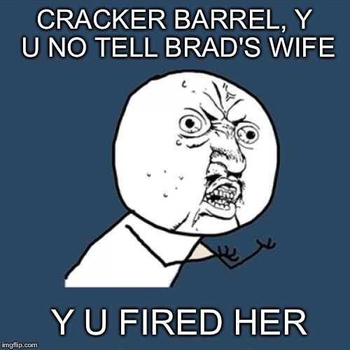 Quit blowing up Facebook with this story:) | CRACKER BARREL, Y U NO TELL BRAD'S WIFE Y U FIRED HER | image tagged in memes,y u no | made w/ Imgflip meme maker