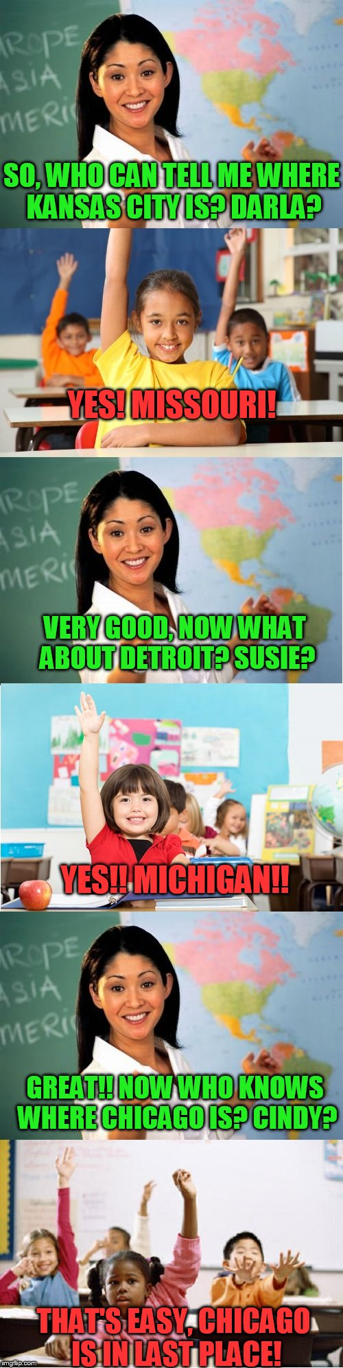 A geography lesson on the American League Central! | SO, WHO CAN TELL ME WHERE KANSAS CITY IS? DARLA? THAT'S EASY, CHICAGO IS IN LAST PLACE! YES! MISSOURI! VERY GOOD, NOW WHAT ABOUT DETROIT? SU | image tagged in teacher ask questions | made w/ Imgflip meme maker