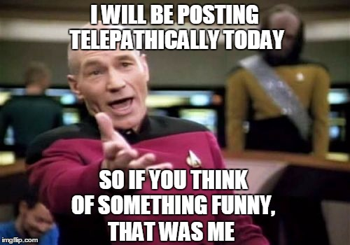 Amazeballs | I WILL BE POSTING TELEPATHICALLY TODAY SO IF YOU THINK OF SOMETHING FUNNY, THAT WAS ME | image tagged in memes,picard wtf,funny,joke | made w/ Imgflip meme maker