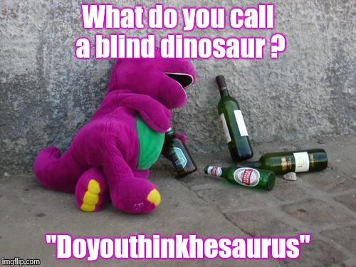 "Drunkosaurus Rex | What do you call a blind dinosaur ? ""Doyouthinkhesaurus"" 