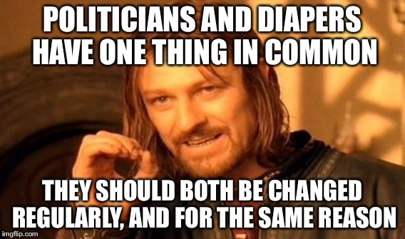 One Does Not Simply Meme | POLITICIANS AND DIAPERS HAVE ONE THING IN COMMON THEY SHOULD BOTH BE CHANGED REGULARLY, AND FOR THE SAME REASON | image tagged in memes,one does not simply | made w/ Imgflip meme maker