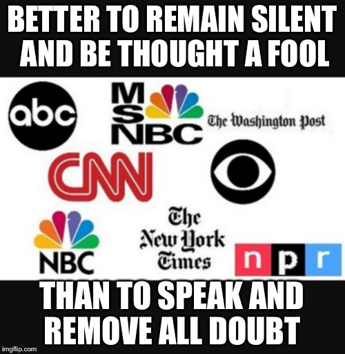 Media lies |  BETTER TO REMAIN SILENT AND BE THOUGHT A FOOL; THAN TO SPEAK AND REMOVE ALL DOUBT | image tagged in media lies | made w/ Imgflip meme maker