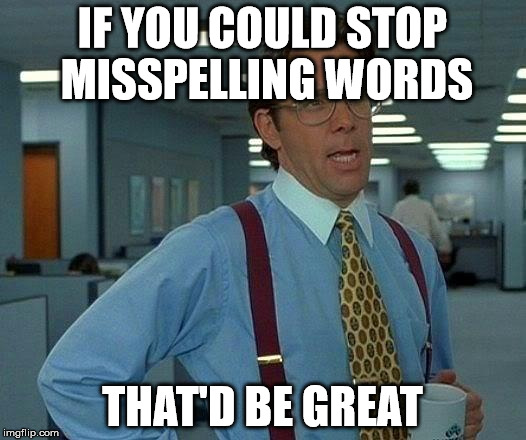 That Would Be Great | IF YOU COULD STOP MISSPELLING WORDS THAT'D BE GREAT | image tagged in memes,that would be great | made w/ Imgflip meme maker