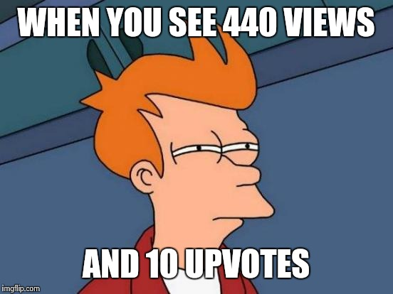 Futurama Fry Meme | WHEN YOU SEE 440 VIEWS AND 10 UPVOTES | image tagged in memes,futurama fry | made w/ Imgflip meme maker