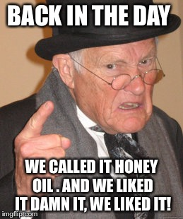 Back In My Day Meme | BACK IN THE DAY WE CALLED IT HONEY OIL . AND WE LIKED IT DAMN IT, WE LIKED IT! | image tagged in memes,back in my day | made w/ Imgflip meme maker