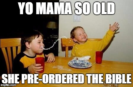 yo mama so fat | YO MAMA SO OLD SHE PRE-ORDERED THE BIBLE | image tagged in yo mama so fat | made w/ Imgflip meme maker