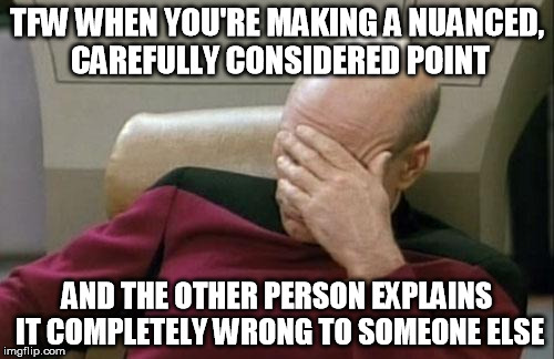 Every damn time ... | TFW WHEN YOU'RE MAKING A NUANCED, CAREFULLY CONSIDERED POINT AND THE OTHER PERSON EXPLAINS IT COMPLETELY WRONG TO SOMEONE ELSE | image tagged in memes,captain picard facepalm,debate,discussion,annoying,picard wtf | made w/ Imgflip meme maker
