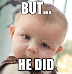 Skeptical Baby Meme | BUT... HE DID | image tagged in memes,skeptical baby | made w/ Imgflip meme maker