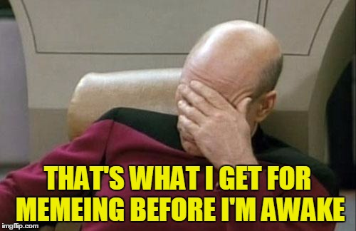 Captain Picard Facepalm Meme | THAT'S WHAT I GET FOR MEMEING BEFORE I'M AWAKE | image tagged in memes,captain picard facepalm | made w/ Imgflip meme maker