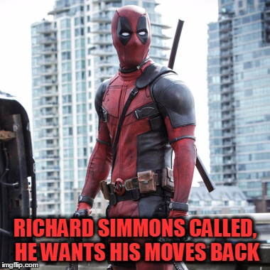 Deadpool - 12 Rounds | RICHARD SIMMONS CALLED, HE WANTS HIS MOVES BACK | image tagged in deadpool - 12 rounds | made w/ Imgflip meme maker