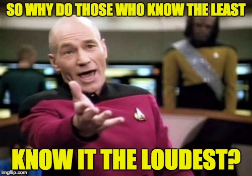 Picard Wtf Meme | SO WHY DO THOSE WHO KNOW THE LEAST KNOW IT THE LOUDEST? | image tagged in memes,picard wtf | made w/ Imgflip meme maker