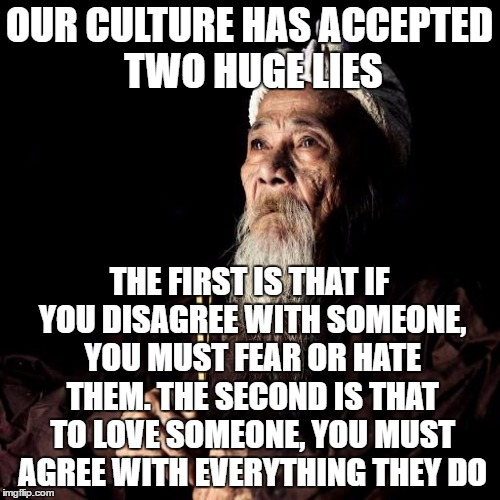 You don't have to compromise convictions to be compassionate. | OUR CULTURE HAS ACCEPTED TWO HUGE LIES THE FIRST IS THAT IF YOU DISAGREE WITH SOMEONE, YOU MUST FEAR OR HATE THEM. THE SECOND IS THAT TO LOV | image tagged in wise man,facts | made w/ Imgflip meme maker