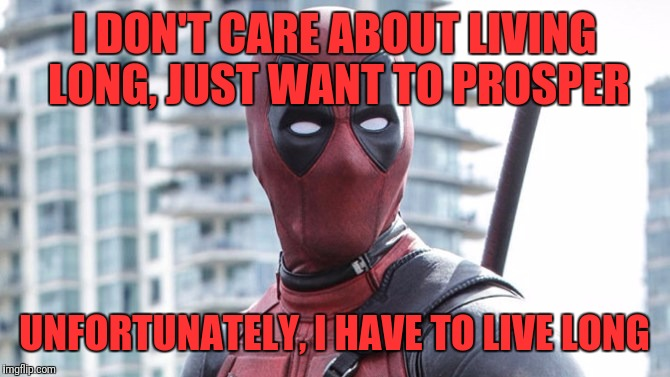 I DON'T CARE ABOUT LIVING LONG, JUST WANT TO PROSPER UNFORTUNATELY, I HAVE TO LIVE LONG | made w/ Imgflip meme maker