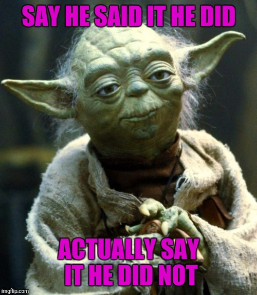 Star Wars Yoda Meme | SAY HE SAID IT HE DID ACTUALLY SAY IT HE DID NOT | image tagged in memes,star wars yoda | made w/ Imgflip meme maker