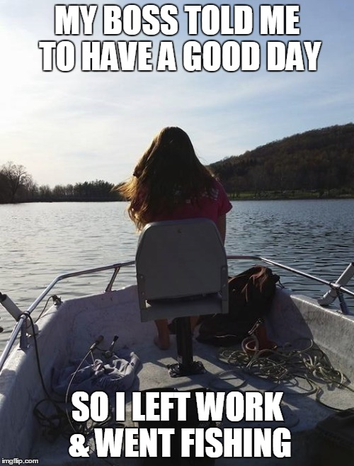 My Boss Told Me | MY BOSS TOLD ME TO HAVE A GOOD DAY SO I LEFT WORK & WENT FISHING | image tagged in fishing | made w/ Imgflip meme maker