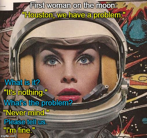 "First Woman on the Moon meme | First woman on the moon: ""I'm fine."" ""Houston, we have a problem."" What is it? ""It's nothing."" What's the problem? ""Never mind."" Please tell 