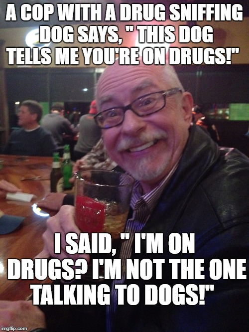 "My Best Friend Charlie 008 | A COP WITH A DRUG SNIFFING DOG SAYS, "" THIS DOG TELLS ME YOU'RE ON DRUGS!"" I SAID, "" I'M ON DRUGS? I'M NOT THE ONE TALKING TO DOGS!"" 