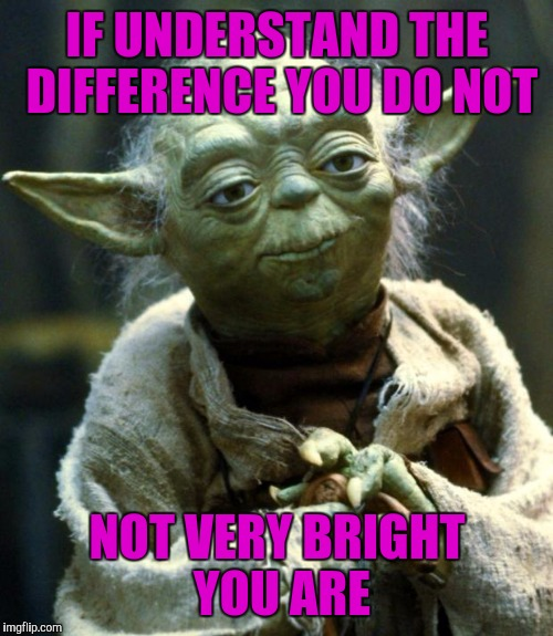 Star Wars Yoda Meme | IF UNDERSTAND THE DIFFERENCE YOU DO NOT NOT VERY BRIGHT YOU ARE | image tagged in memes,star wars yoda | made w/ Imgflip meme maker