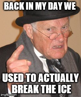 BACK IN MY DAY WE USED TO ACTUALLY BREAK THE ICE | image tagged in memes,back in my day | made w/ Imgflip meme maker