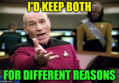 Picard Wtf Meme | I'D KEEP BOTH FOR DIFFERENT REASONS | image tagged in memes,picard wtf | made w/ Imgflip meme maker