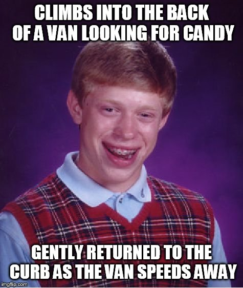 Bad Luck Brian Meme | CLIMBS INTO THE BACK OF A VAN LOOKING FOR CANDY GENTLY RETURNED TO THE CURB AS THE VAN SPEEDS AWAY | image tagged in memes,bad luck brian | made w/ Imgflip meme maker